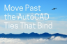 Move Past the AutoCAD Ties that Bind